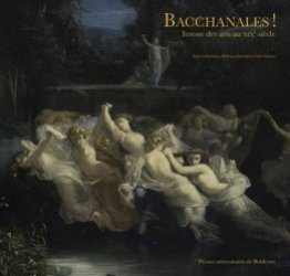 Dernières parutions sur XIXéme siécle, Bacchanales ! Ivresse des arts au XIXe siècle
