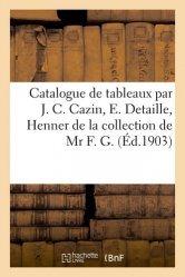 Dernières parutions sur Histoire de l'art, Catalogue de tableaux modernes par J. C. Cazin, E. Detaille, Henner de la collection de Mr F. G.