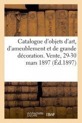 Dernières parutions sur Objets d'art et collections, Catalogue d'objets d'art, d'ameublement et de grande décoration. Vente, 29-30 mars 1897