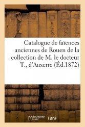 Dernières parutions sur Art populaire, Catalogue de faïences anciennes de Rouen, Nevers, Moustiers de la collection de M. le docteur T., d'Auxerre