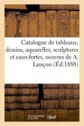 Dernières parutions sur Histoire de l'art, Catalogue de tableaux, dessins, aquarelles, sculptures et eaux-fortes, oeuvres de Auguste Lançon
