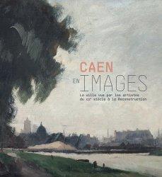 Dernières parutions sur Thèmes picturaux et natures mortes, Caen en images. La ville vue par les artistes, du XIXe siècle à la reconstruction