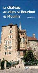 Dernières parutions sur Auvergne Rhône-Alpes, Guide du château de Moulins