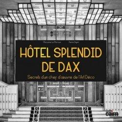 Dernières parutions sur Réalisations, Hôtel Splendid de Dax. Secrets d'un chef d'oeuvre de l'Art Déco