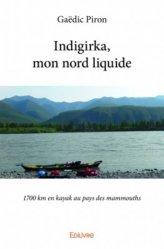 Dernières parutions dans Classique, Indigirka, mon nord liquide. 1700 km en kayak au pays des mammouths