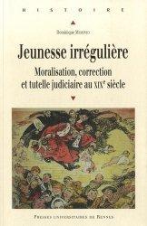 Dernières parutions dans Histoire, Jeunesse irrégulière. Moralisation, correction et tutelle judiciaire au XIXe siècle