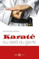 Dernières parutions sur Karaté, Karaté : au-delà du geste. Synthèse des principes et des éléments essentiels à la compréhension du karaté