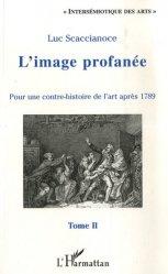 Dernières parutions dans Intersémiotique des arts, L'image profanée. Pour une contre-histoire de l'art après 1789, tome 2