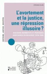 Dernières parutions sur Filiation et adoption, L'avortement et la justice : une répression illusoire ? Discours normatifs et pratiques judiciaires en Belgique (1918-1940)