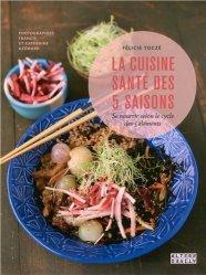 Dernières parutions dans Arts culinaires, La cuisine santé des 5 saisons. Se nourrir selon le cycle des 5 éléments