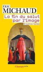 Dernières parutions dans Champs Arts, La fin du salut par l'image et autres textes. Edition revue et augmentée