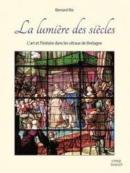 Dernières parutions sur Verre , dinanderie et céramique, La lumière des siècles. L'art et l'histoire dans les vitraux de Bretagne