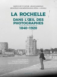 Dernières parutions sur Aquitaine Limousin Poitou-Charentes, La Rochelle dans l'oeil des photographes (1840-1920)