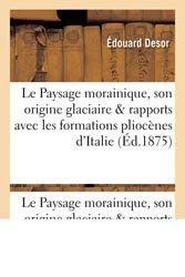Dernières parutions sur Géomorphologie, Le Paysage morainique, son origine glaciaire, et ses rapports avec les formations pliocènes