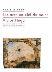 Dernières parutions dans Art et artistes, Les arcs-en-ciel du noir : Victor Hugo
