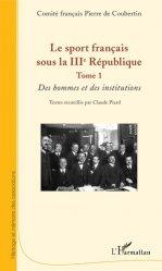 Dernières parutions sur Histoire du sport, Le sport français sous la IIIe République. Tome 1, Des hommes et des institutions