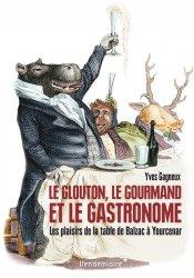Dernières parutions sur Histoire de la gastronomie, Le glouton, le gourmand et le gastronome. Les plaisirs de la table de Balzac à Yourcenar