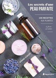 Dernières parutions dans Les vertus des plantes, Les Secrets d'une peau parfaite - 100 recettes aux plantes à faire soi-même