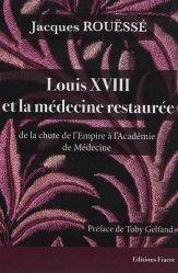 Dernières parutions sur Histoire de la médecine et des maladies, Louis XVIII et la médecine restaurée : de la chute de l'Empire à l'Académie de médecine