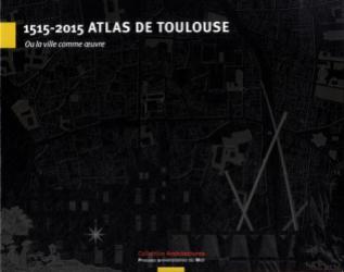 Dernières parutions dans Architectures, 1515-2015 Atlas de Toulouse  ou La ville comme artefact