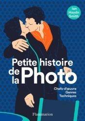 Dernières parutions dans Petite histoire de..., Petite histoire de la photo. Chefs-d'oeuvres, genres, techniques