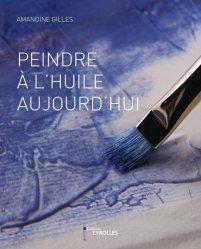 Dernières parutions sur Peinture d'art, Peindre à l'huile aujourd'hui