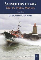 Dernières parutions dans Témoignages et récits, Sauveteurs en mer. Mer du Nord, Manche - De Dunkerque au Havre