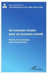 Dernières parutions dans Muséologies, Un nouveau musée pour un nouveau monde. Musée et muséologie selon Roland Arpin