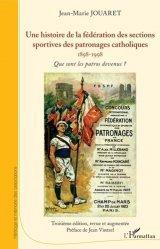 Dernières parutions sur Histoire du sport, Une histoire de la fédération des sections sportives des patronages catholiques (1898-1998)