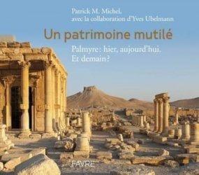 Dernières parutions sur Art islamique et Proche-Orient, Un patrimoine mutilé. Palmyre : hier, aujourd'hui. Et demain ?