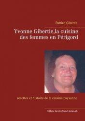 Dernières parutions sur Cuisine du sud-ouest, Yvonne Gibertie, la cuisine des femmes en Périgord. Recettes et histoire de la cuisine paysanne