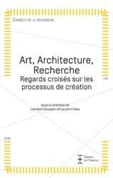 Art, Architecture, Recherche. Regards croisés sur les processus de création