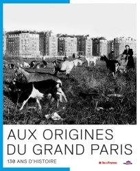 Aux origines du Grand Paris. 130 ans d'Histoire