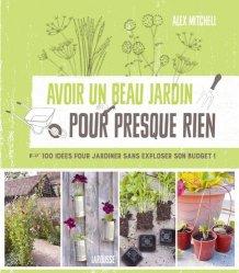 Avoir un beau jardin pour presque rien - 100 idées pour jardiner sans exploser son budget !