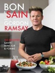 Bon & sain avec Gordon Ramsay : 100 recettes santé, minceur & forme