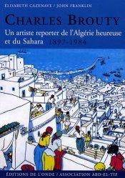 Charles Brouty. Un artiste reporter de l'Algérie heureuse et du Sahara 1897-1984