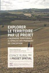Espace rural & projet spatial. Volume 5, Explorer le territoire par le projet : l'ingénierie territoriale à l'épreuve des pratiques de conception