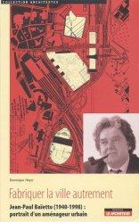 Fabriquer la ville autrement. Jean-Paul Baïetto (1940-1998) : portrait d'un aménageur urbain