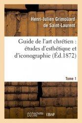 Guide de l'art chrétien : études d'esthétique et d'iconographie. Tome 1