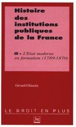 HISTOIRE DES INSTITUTIONS PUBLIQUES DE LA FRANCE. Tome 3, L'Etat moderne en formation (1789-1870)