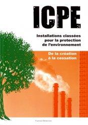ICPE Installations classées pour la protection de l'environnement. De la création à la cessation
