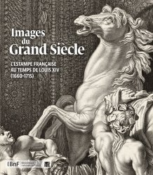 Images du Grand Siècle. L'estampe française au temps de Louis XIV