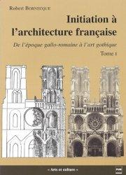 Initiation à l'architecture française Tome 1 De l'époque gallo-romaine à l'art gothique