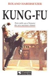 Kung-Fu. Trois mille ans d'histoire des arts martiaux chinois
