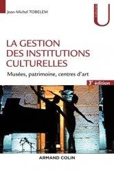 La gestion des institutions culturelles. Musées, patrimoine, centres d'art, 3e édition revue et augmentée