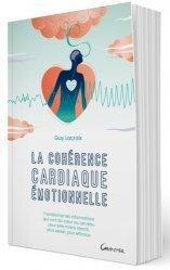La cohérence cardiaque émotionnelle - Transformer les informations qui vont du coeur au cerveau pour être moins réactif, plus serein, plus efficace