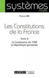 Les Constitutions de la France. Tome 3, La Constitution de 1958 ; La République gouvernée