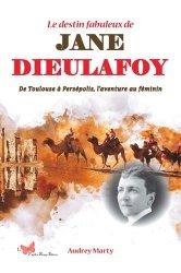 Le destin fabuleux de Jane Dieulafoy. De Toulouse à Persépolis, l'aventure au féminin
