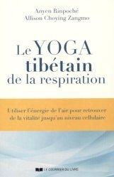 Le yoga tibétain de la respiration. Utiliser l'énergie de l'air pour retrouver de la vitalité jusqu'au niveau cellulaire