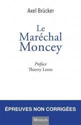 Le Maréchal Moncey. Une vie extraordinaire